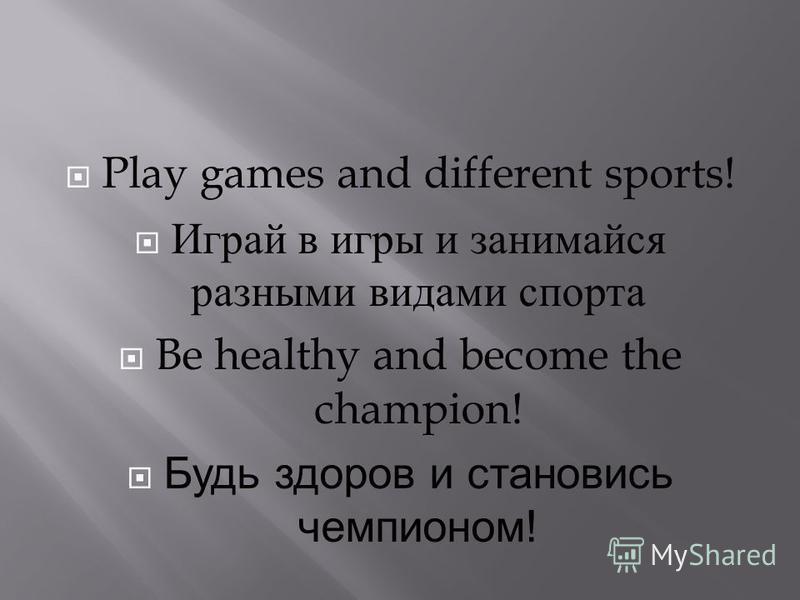 Play games and different sports! Играй в игры и занимайся разными видами спорта Be healthy and become the champion! Будь здоров и становись чемпионом!