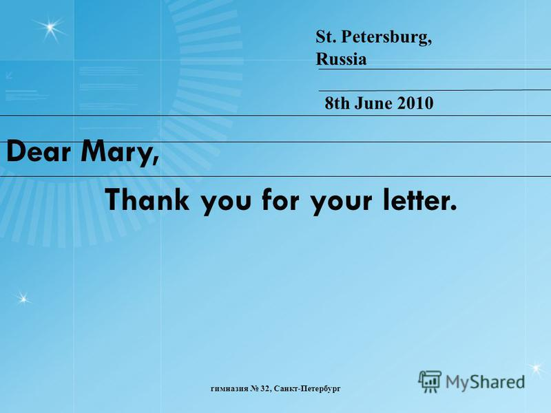 Dear Mary, Thank you for your letter. St. Petersburg, Russia 8th June 2010 гимназия 32, Санкт-Петербург