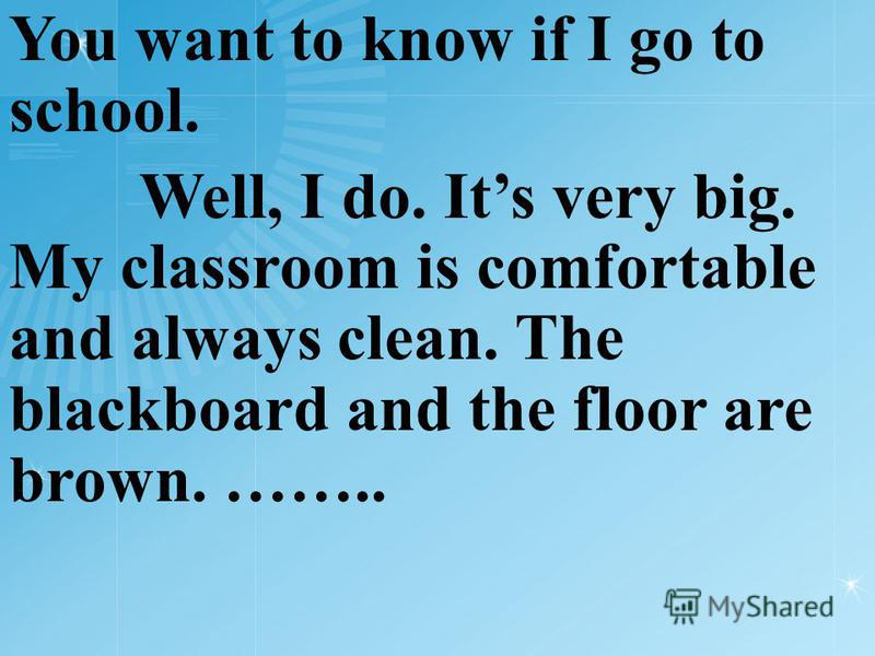 You want to know if I go to school. Well, I do. Its very big. My classroom is comfortable and always clean. The blackboard and the floor are brown. ……..