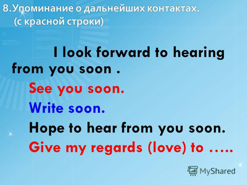8. Упоминание о дальнейших контактах. (c красной строки) I look forward to hearing from you soon. See you soon. Write soon. Hope to hear from you soon. Give my regards (love) to …..