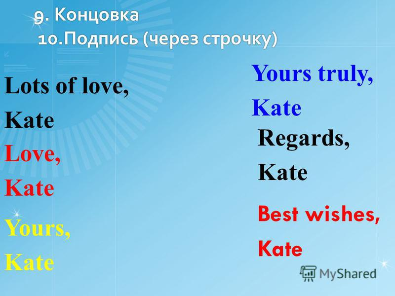 9. Концовка 10. Подпись (через строчку) Best wishes, Kate Regards, Kate Yours truly, Kate Yours, Kate Love, Kate Lots of love, Kate