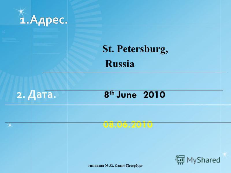 1.Адрес. St. Petersburg, Russia 2. Дата. 8 th June 2010 08.06.2010 гимназия 32, Санкт-Петербург