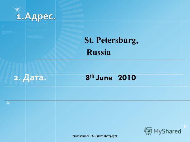 1.Адрес. St. Petersburg, Russia 2. Дата. 8 th June 2010 гимназия 32, Санкт-Петербург