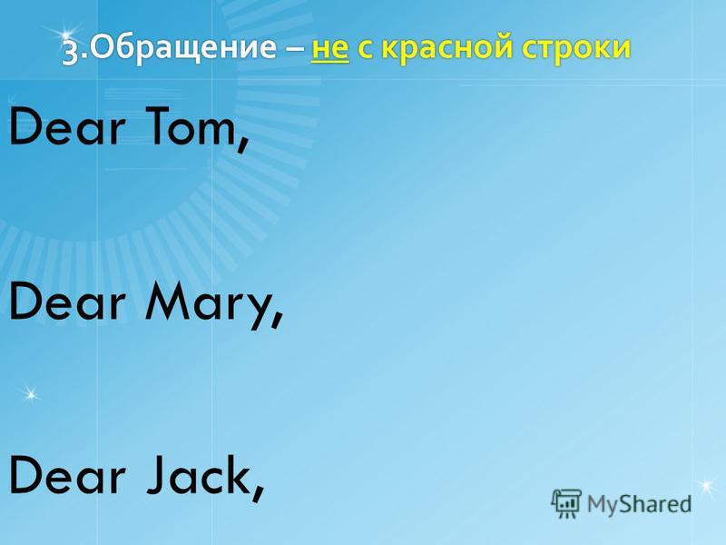 3. Обращение – не с красной строки Dear Tom, Dear Mary, Dear Jack,