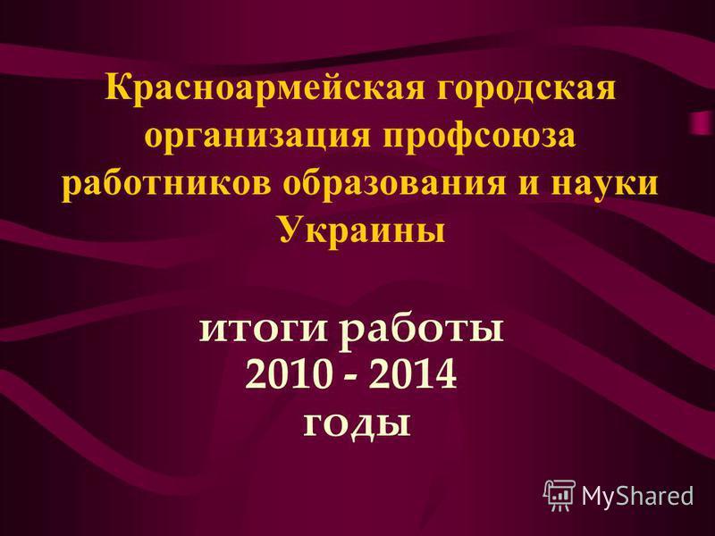 Красноармейская городская организация профсоюза работников образования и науки Украины итоги работы 2010 - 2014 годы
