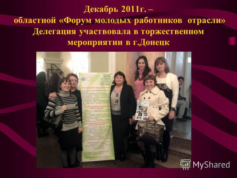 Декабрь 2011 г. – областной «Форум молодых работников отрасли» Делегация участвовала в торжественном мероприятии в г.Донецк