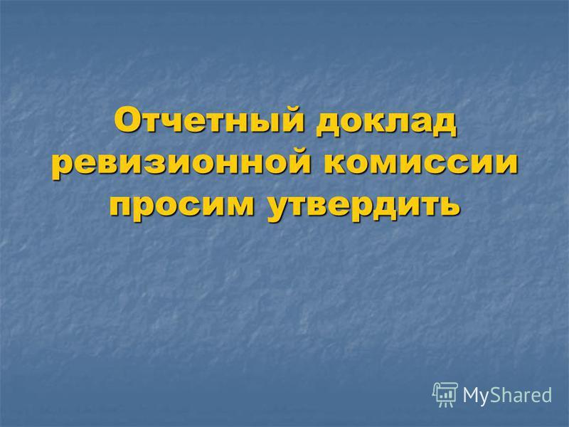 Отчетный доклад ревизионной комиссии просим утвердить