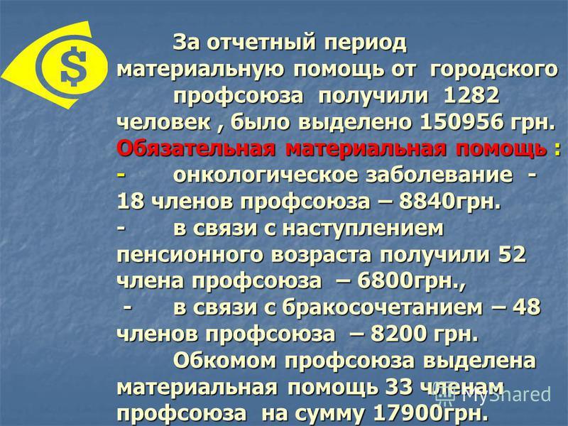 За отчетный период материальную помощь от городского профсоюза получили 1282 человек, было выделено 150956 грн. Обязательная материальная помощь : -онкологическое заболевание - 18 членов профсоюза – 8840 грн. -в связи с наступлением пенсионного возра