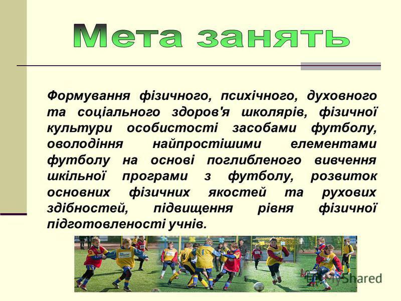 Формування фізичного, психічного, духовного та соціального здоров'я школярів, фізичної культури особистості засобами футболу, оволодіння найпростішими елементами футболу на основі поглибленого вивчення шкільної програми з футболу, розвиток основних ф