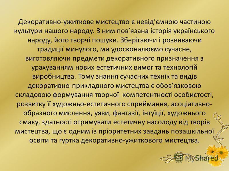 Декоративно-ужиткове мистецтво є невідємною частиною культури нашого народу. З ним повязана історія українського народу, його творчі пошуки. Зберігаючи і розвиваючи традиції минулого, ми удосконалюємо сучасне, виготовляючи предмети декоративного приз