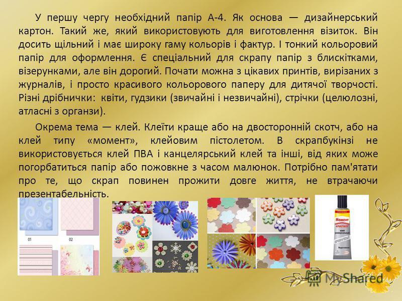У першу чергу необхідний папір А-4. Як основа дизайнерський картон. Такий же, який використовують для виготовлення візиток. Він досить щільний і має широку гаму кольорів і фактур. І тонкий кольоровий папір для оформлення. Є спеціальний для скрапу пап