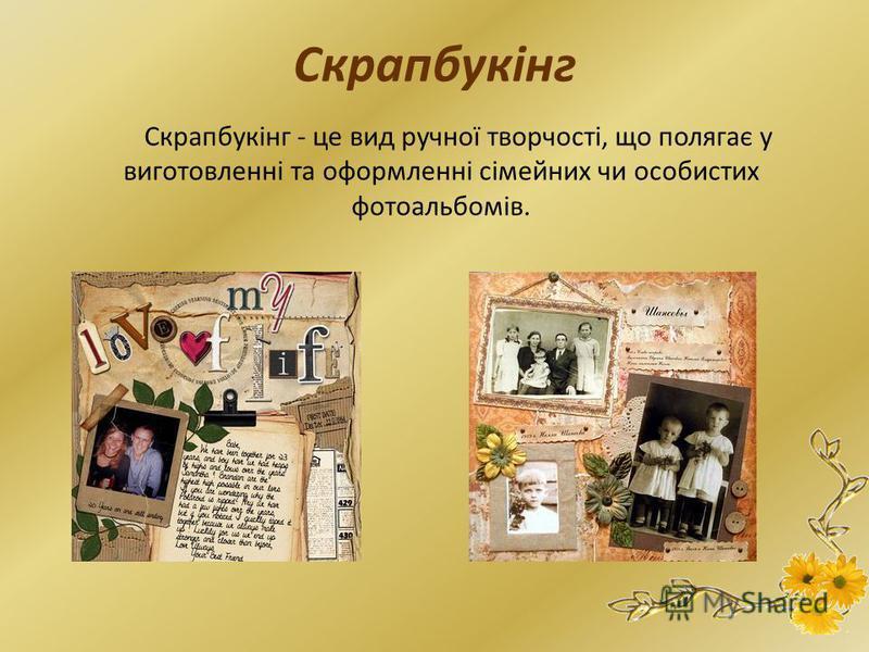 Скрапбукінг Скрапбукінг - це вид ручної творчості, що полягає у виготовленні та оформленні сімейних чи особистих фотоальбомів.