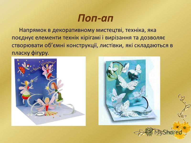 Поп-ап Напрямок в декоративному мистецтві, техніка, яка поєднує елементи технік кірігамі і вирізання та дозволяє створювати обємні конструкції, листівки, які складаються в пласку фігуру.