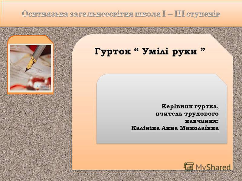 Керівник гуртка, вчитель трудового навчання: Калініна Анна Миколаївна