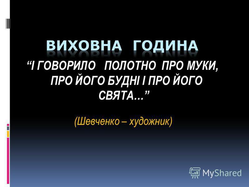 І ГОВОРИЛО ПОЛОТНО ПРО МУКИ, ПРО ЙОГО БУДНІ І ПРО ЙОГО СВЯТА… (Шевченко – художник)