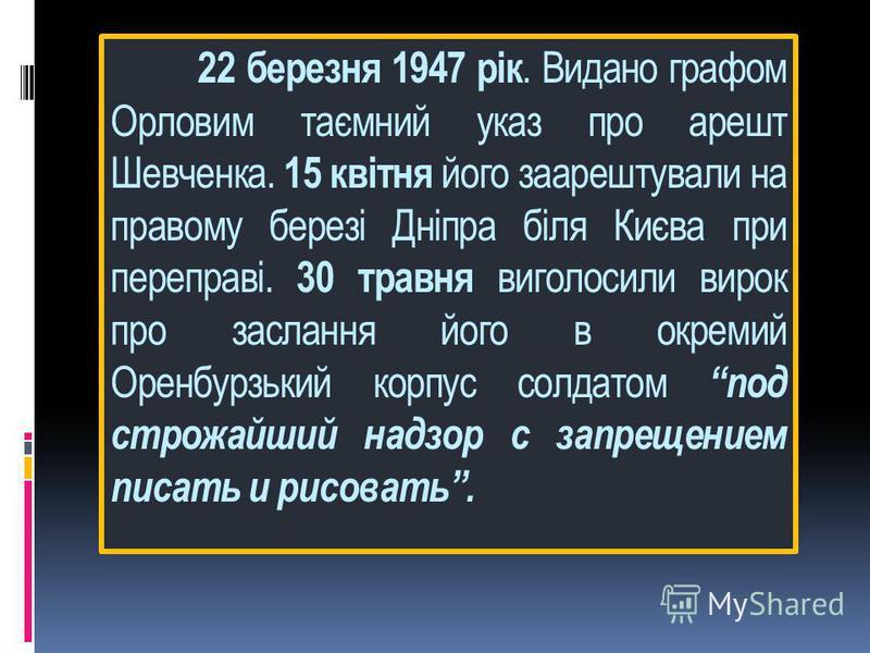 22 березня 1947 рік. Видано графом Орловим таємний указ про арешт Шевченка. 15 квітня його заарештували на правому березі Дніпра біля Києва при переправі. 30 травня виголосили вирок про заслання його в окремий Оренбурзький корпус солдатом под строжай