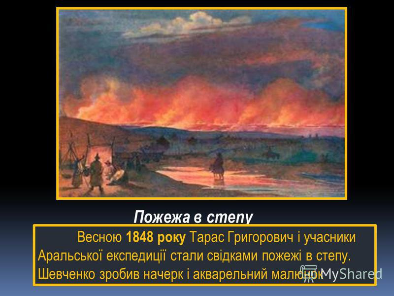 Пожежа в степу Весною 1848 року Тарас Григорович і учасники Аральської експедиції стали свідками пожежі в степу. Шевченко зробив начерк і акварельний малюнок