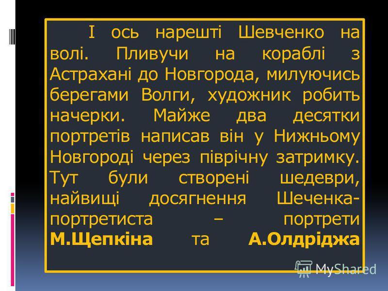 І ось нарешті Шевченко на волі. Пливучи на кораблі з Астрахані до Новгорода, милуючись берегами Волги, художник робить начерки. Майже два десятки портретів написав він у Нижньому Новгороді через піврічну затримку. Тут були створені шедеври, найвищі д