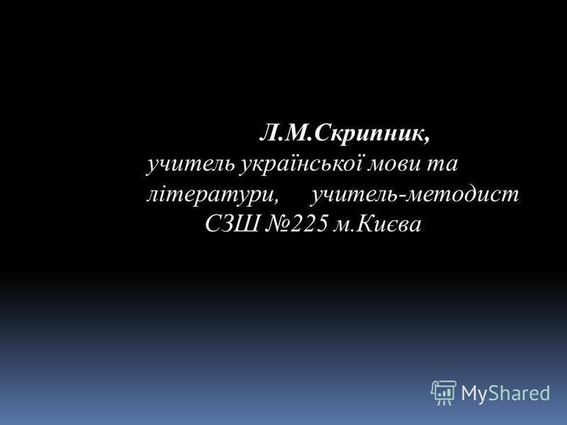 Л.М.Скрипник, учитель української мови та літератури, учитель-методист СЗШ 225 м.Києва