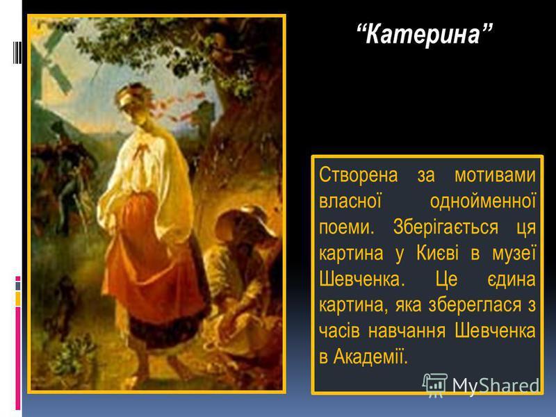 Створена за мотивами власної однойменної поеми. Зберігається ця картина у Києві в музеї Шевченка. Це єдина картина, яка збереглася з часів навчання Шевченка в Академії. Катерина