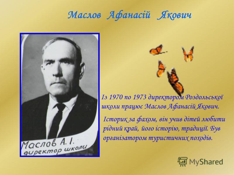 Із 1970 по 1973 директором Роздольської школи працює Маслов Афанасій Якович. Маслов Афанасій Якович Історик за фахом, він учив дітей любити рідний край, його історію, традиції. Був організатором туристичних походів.