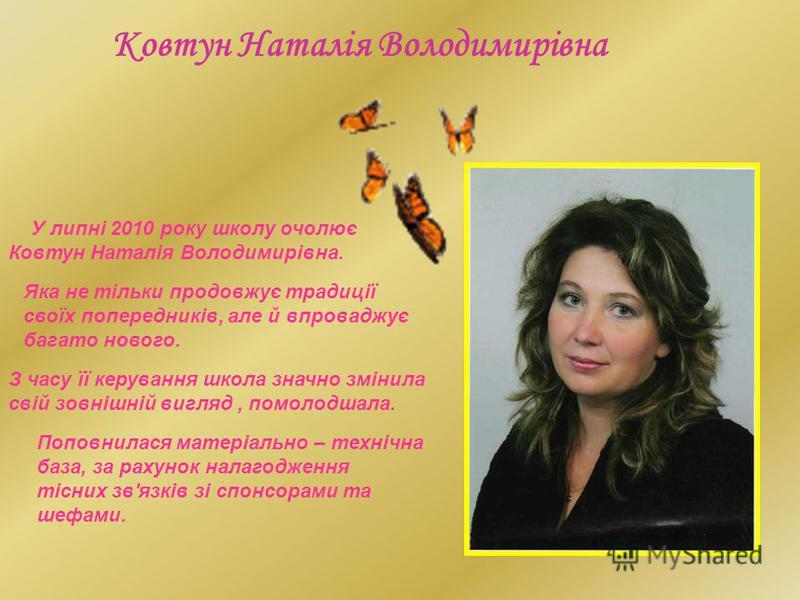 У липні 2010 року школу очолює Ковтун Наталія Володимирівна. Ковтун Наталія Володимирівна Яка не тільки продовжує традиції своїх попередників, але й впроваджує багато нового. З часу її керування школа значно змінила свій зовнішній вигляд, помолодшала