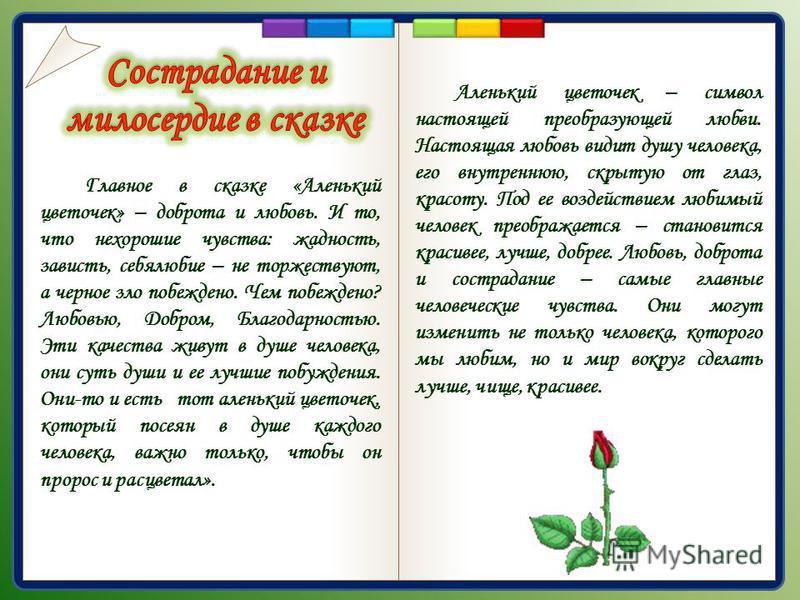 Главное в сказке «Аленький цветочек» – доброта и любовь. И то, что нехорошие чувства: жадность, зависть, себялюбие – не торжествуют, а черное зло побеждено. Чем побеждено? Любовью, Добром, Благодарностью. Эти качества живут в душе человека, они суть