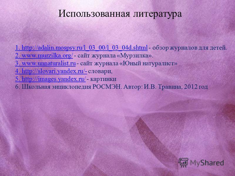 1. http://adalin.mospsy.ru/l_03_00/l_03_04d.shtml1. http://adalin.mospsy.ru/l_03_00/l_03_04d.shtml - обзор журналов для детей. 2. www.murzilka.org/2. www.murzilka.org/ - сайт журнала «Мурзилка». 3. www.unnaturalist.ru3. www.unnaturalist.ru - сайт жур
