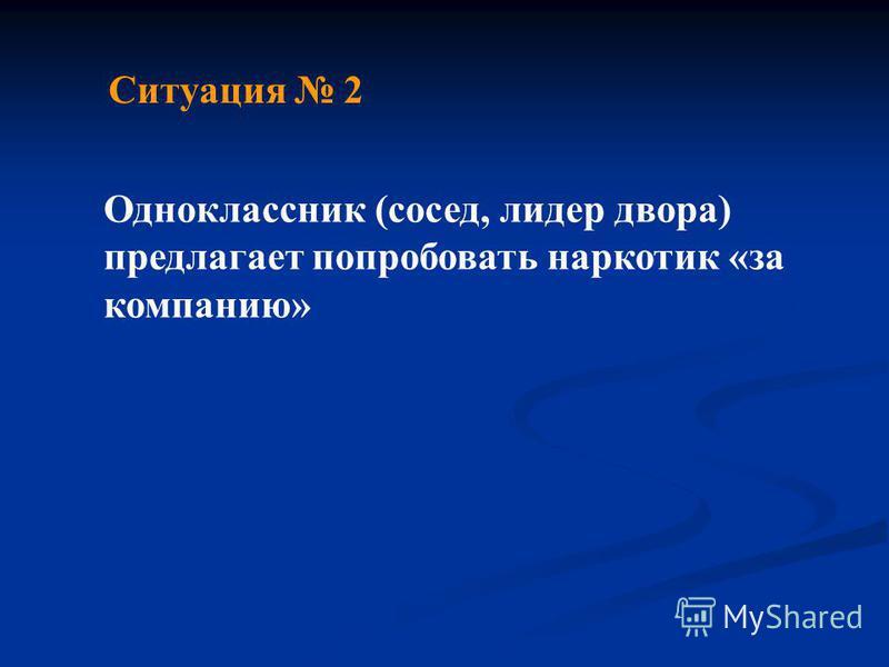 Ситуация 2 Одноклассник (сосед, лидер двора) предлагает попробовать наркотик «за компанию»