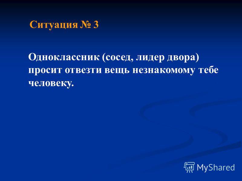 Ситуация 3 Одноклассник (сосед, лидер двора) просит отвезти вещь незнакомому тебе человеку.
