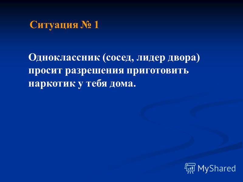 Ситуация 1 Одноклассник (сосед, лидер двора) просит разрешения приготовить наркотик у тебя дома.