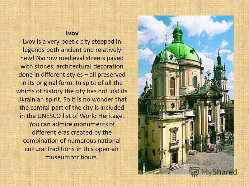 Lvov Lvov is a very poetic city steeped in legends both ancient and relatively new! Narrow medieval streets paved with stones, architectural decoration done in different styles – all preserved in its original form. In spite of all the whims of histor