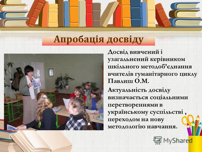 Апробація досвіду Досвід вивчений і узагальнений керівником шкільного методобєднання вчителів гуманітарного циклу Павлиш О.М. Актуальність досвіду визначається соціальними перетвореннями в українському суспільстві, переходом на нову методологію навча