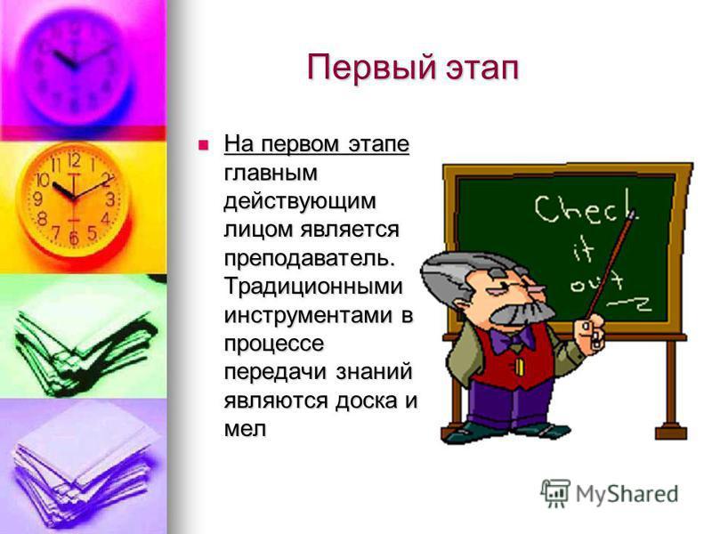 Первый этап Первый этап На первом этапе главным действующим лицом является преподаватель. Традиционными инструментами в процессе передачи знаний являются доска и мел На первом этапе главным действующим лицом является преподаватель. Традиционными инст