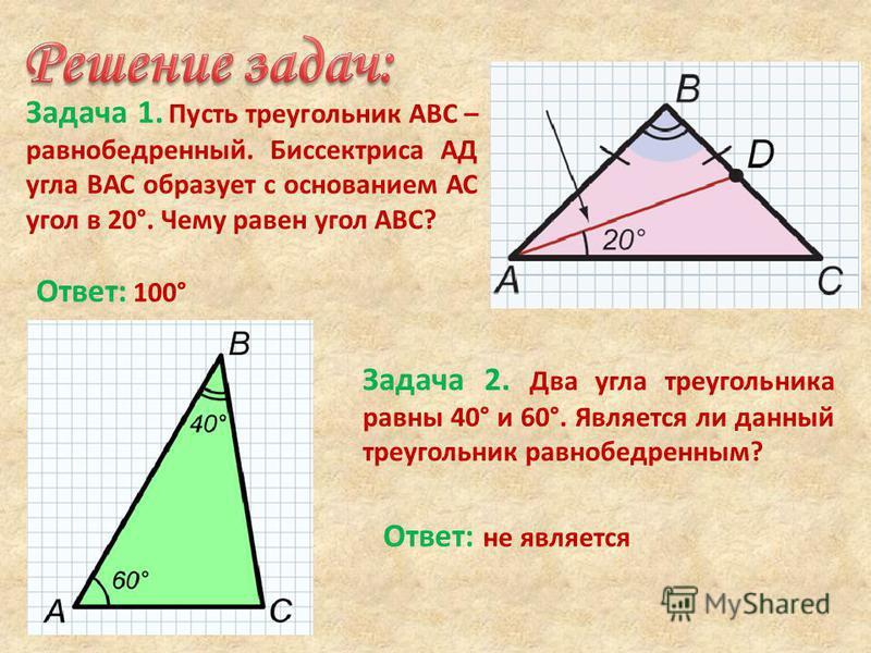Задача 1. Пусть треугольник АВС – равнобедренный. Биссектриса АД угла ВАС образует с основанием АС угол в 20°. Чему равен угол АВС? Ответ: 100° Задача 2. Два угла треугольника равны 40° и 60°. Является ли данный треугольник равнобедренным? Ответ: не