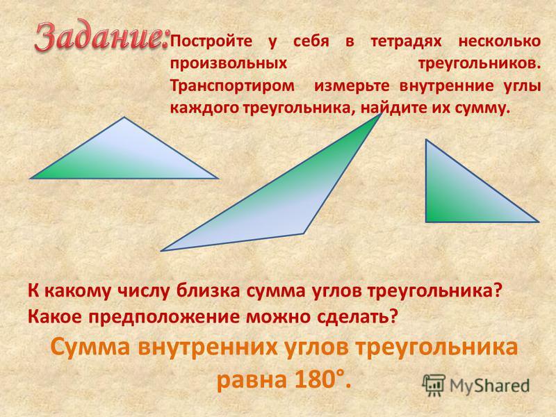 Постройте у себя в тетрадях несколько произвольных треугольников. Транспортиром измерьте внутренние углы каждого треугольника, найдите их сумму. К какому числу близка сумма углов треугольника? Какое предположение можно сделать? Сумма внутренних углов