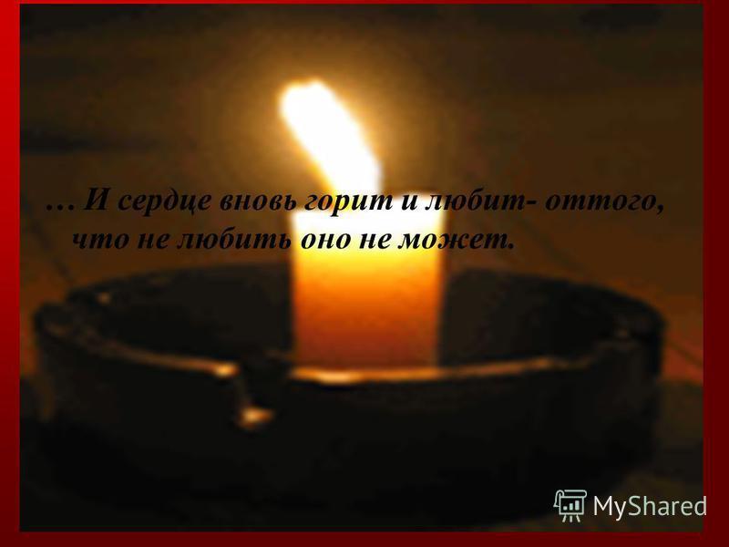 … И сердце вновь горит и любит- оттого, что не любить оно не может.