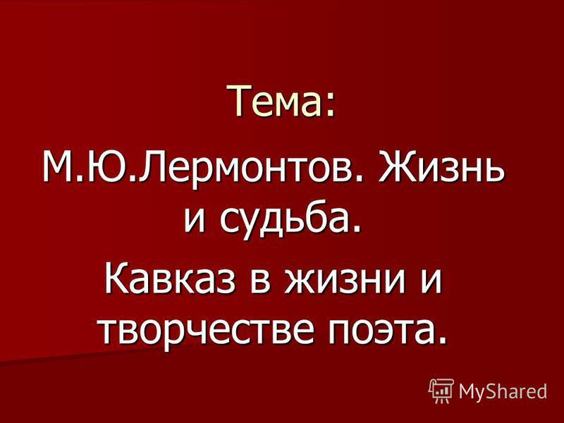 Тема: М.Ю.Лермонтов. Жизнь и судьба. Кавказ в жизни и творчестве поэта.