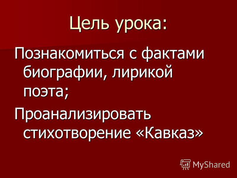 Цель урока: Познакомиться с фактами биографии, лирикой поэта; Проанализировать стихотворение «Кавказ»