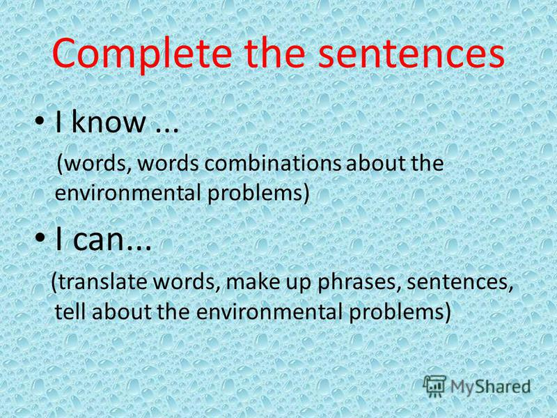 Complete the sentences I know... (words, words combinations about the environmental problems) I can... (translate words, make up phrases, sentences, tell about the environmental problems)
