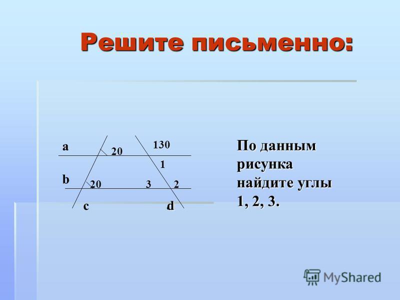 Решите письменно: По данным рисунка найдите углы 1, 2, 3. а 20 1 d b dc 2 130 3