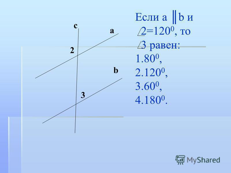 Если а b и 2=120 0, то 3 равен: 1. 1.80 0, 2. 2.120 0, 3. 3.60 0, 4. 4.180 0. 2 3 с a b