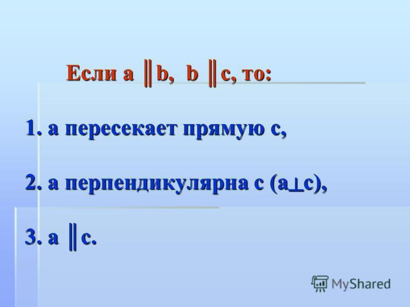 Если а b, b c, то: 1. а пересекает прямую с, 2. а перпендикулярна с (ас), 3. а с.