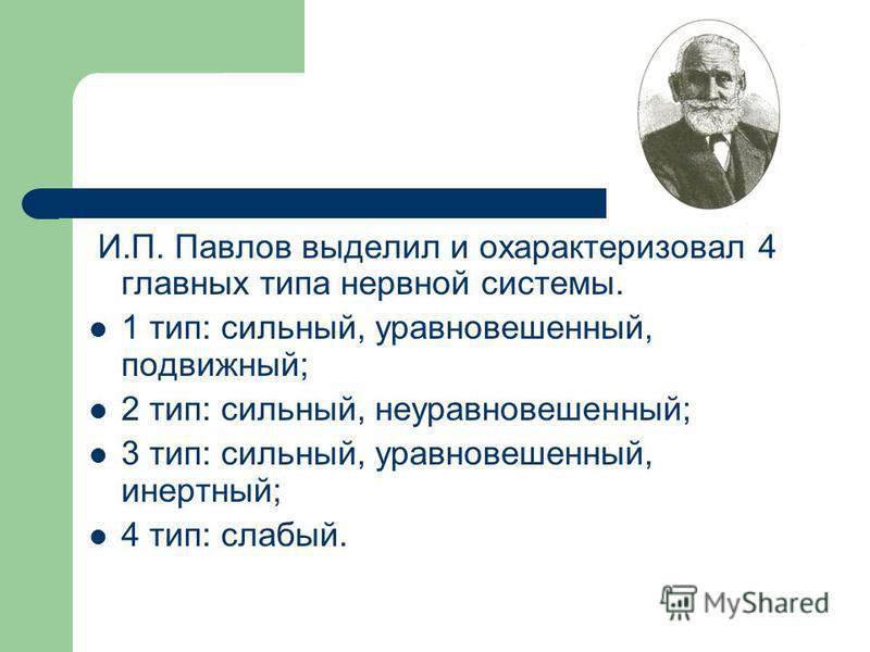 И.П. Павлов выделил и охарактеризовал 4 главных типа нервной системы. 1 тип: сильный, уравновешенный, подвижный; 2 тип: сильный, неуравновешенный; 3 тип: сильный, уравновешенный, инертный; 4 тип: слабый.