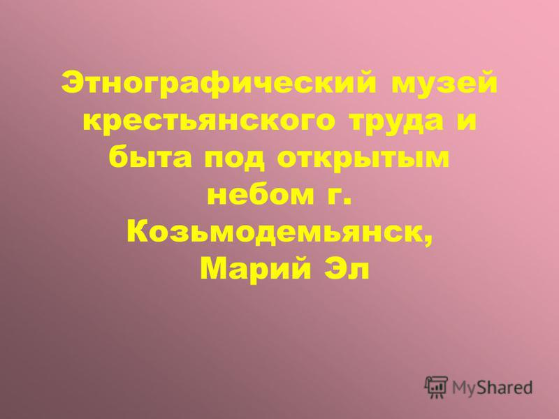 Этнографический музей крестьянского труда и быта под открытым небом г. Козьмодемьянск, Марий Эл