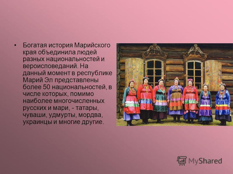 Богатая история Марийского края объединила людей разных национальностей и вероисповеданий. На данный момент в республике Марий Эл представлены более 50 национальностей, в числе которых, помимо наиболее многочисленных русских и мари, - татары, чуваши,