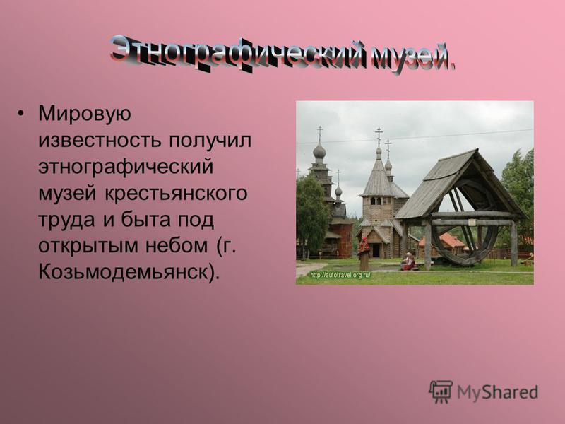 Мировую известность получил этнографический музей крестьянского труда и быта под открытым небом (г. Козьмодемьянск).