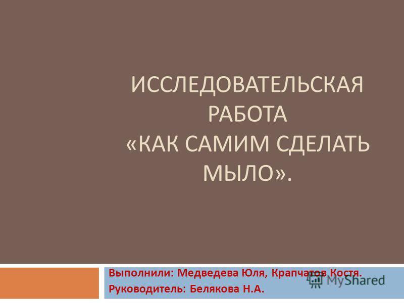 ИССЛЕДОВАТЕЛЬСКАЯ РАБОТА « КАК САМИМ СДЕЛАТЬ МЫЛО ». Выполнили : Медведева Юля, Крапчатов Костя. Руководитель : Белякова Н. А.