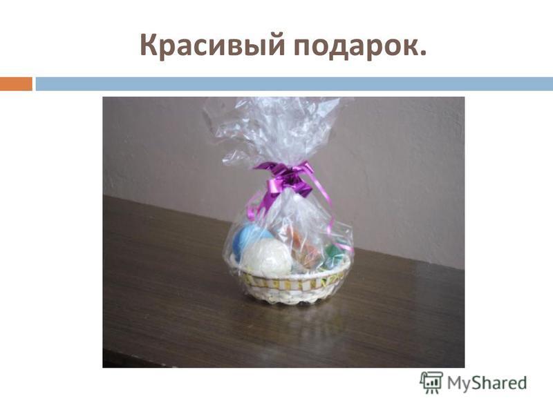 Красивый подарок.