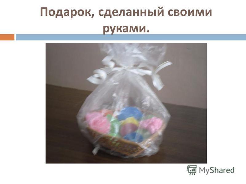 Подарок, сделанный своими руками.